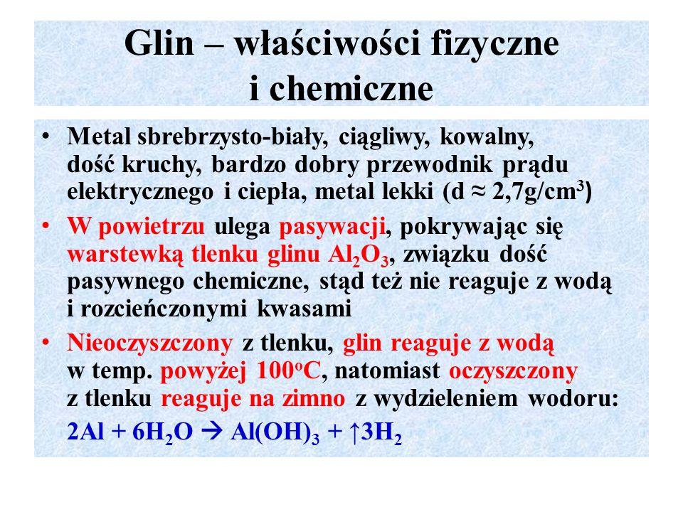 Glin – właściwości fizyczne i chemiczne Metal sbrebrzysto-biały, ciągliwy, kowalny, dość kruchy, bardzo dobry przewodnik prądu elektrycznego i ciepła, metal lekki (d ≈ 2,7g/cm 3 ) W powietrzu ulega pasywacji, pokrywając się warstewką tlenku glinu Al 2 O 3, związku dość pasywnego chemiczne, stąd też nie reaguje z wodą i rozcieńczonymi kwasami Nieoczyszczony z tlenku, glin reaguje z wodą w temp.