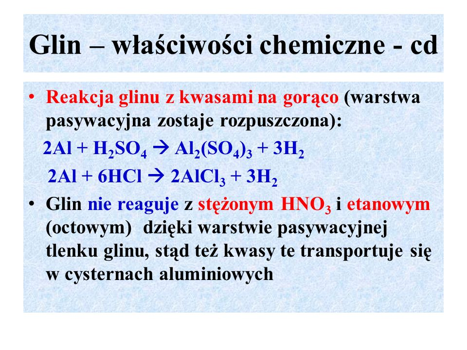 Glin – właściwości chemiczne - cd Reakcja glinu z kwasami na gorąco (warstwa pasywacyjna zostaje rozpuszczona): 2Al + H 2 SO 4  Al 2 (SO 4 ) 3 + 3H 2 2Al + 6HCl  2AlCl 3 + 3H 2 Glin nie reaguje z stężonym HNO 3 i etanowym (octowym) dzięki warstwie pasywacyjnej tlenku glinu, stąd też kwasy te transportuje się w cysternach aluminiowych