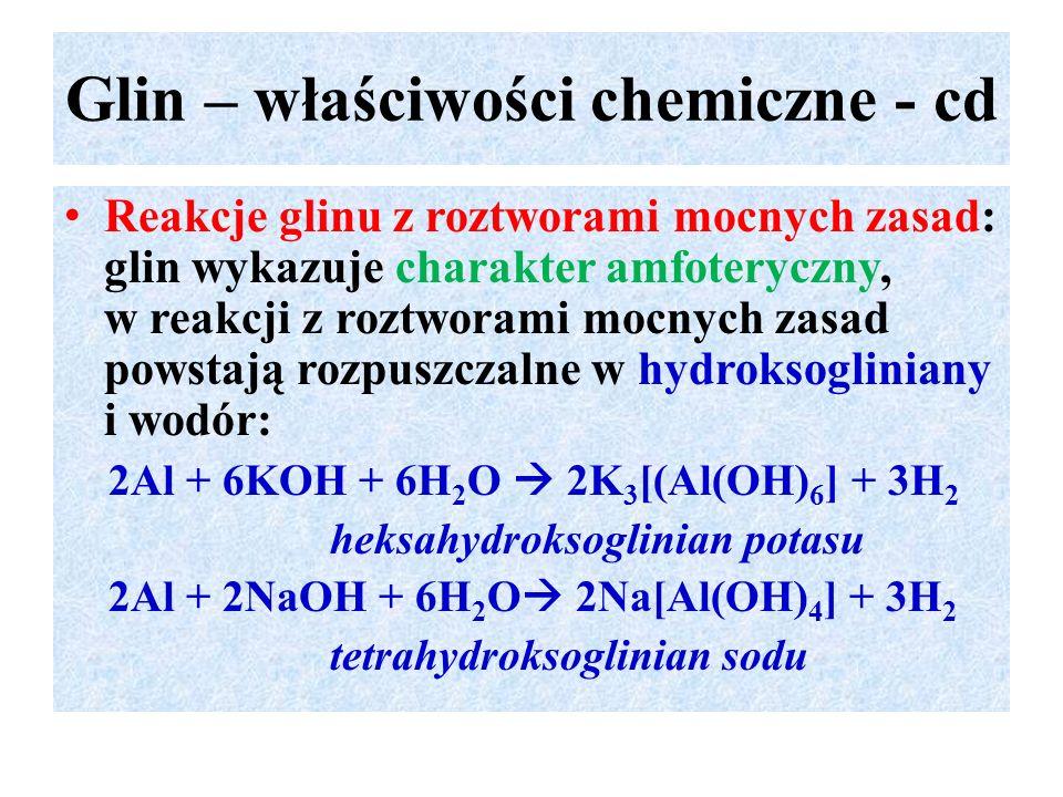 Glin – właściwości chemiczne - cd Reakcje glinu z roztworami mocnych zasad: glin wykazuje charakter amfoteryczny, w reakcji z roztworami mocnych zasad powstają rozpuszczalne w hydroksogliniany i wodór: 2Al + 6KOH + 6H 2 O  2K 3 [(Al(OH) 6 ] + 3H 2 heksahydroksoglinian potasu 2Al + 2NaOH + 6H 2 O  2Na[Al(OH) 4 ] + 3H 2 tetrahydroksoglinian sodu
