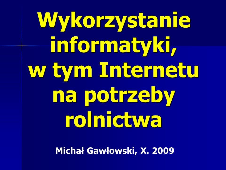 Wykorzystanie informatyki, w tym Internetu na potrzeby rolnictwa Michał Gawłowski, X. 2009