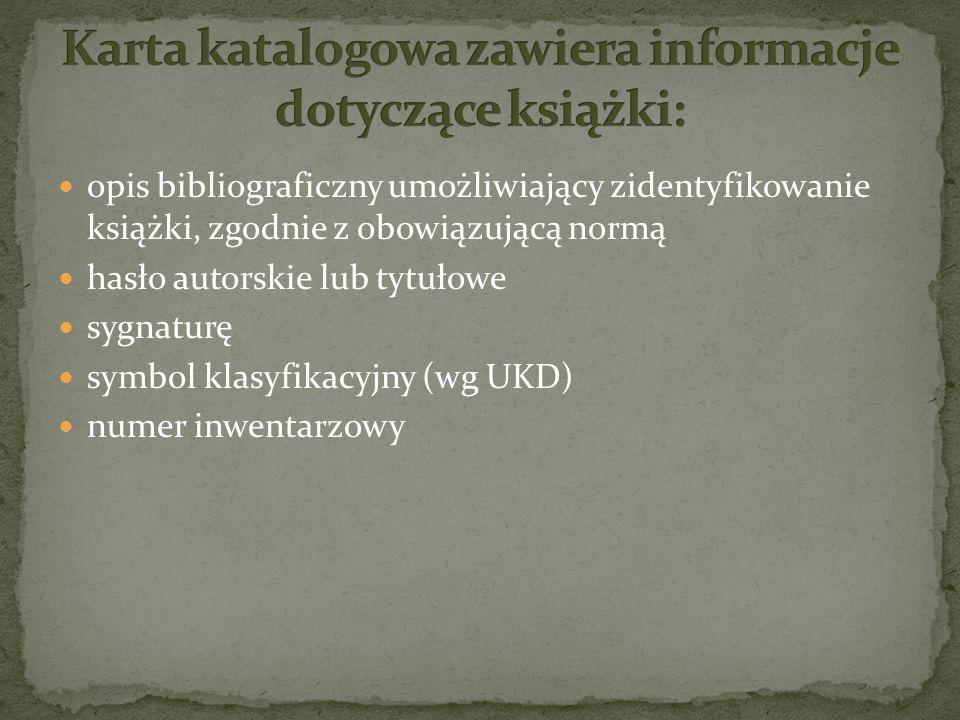 opis bibliograficzny umożliwiający zidentyfikowanie książki, zgodnie z obowiązującą normą hasło autorskie lub tytułowe sygnaturę symbol klasyfikacyjny (wg UKD) numer inwentarzowy