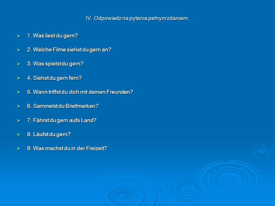 IV. Odpowiedz na pytania pełnym zdaniem.  1. Was liest du gern.