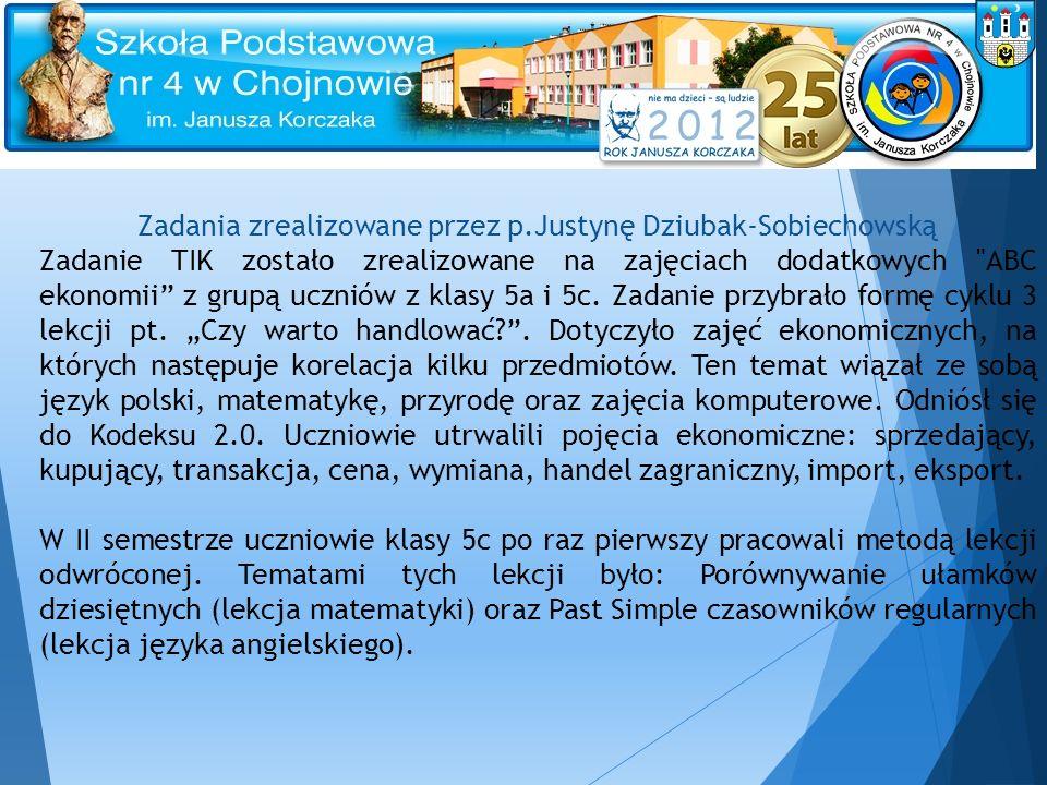 Zadania zrealizowane przez p.Justynę Dziubak-Sobiechowską Zadanie TIK zostało zrealizowane na zajęciach dodatkowych ABC ekonomii z grupą uczniów z klasy 5a i 5c.