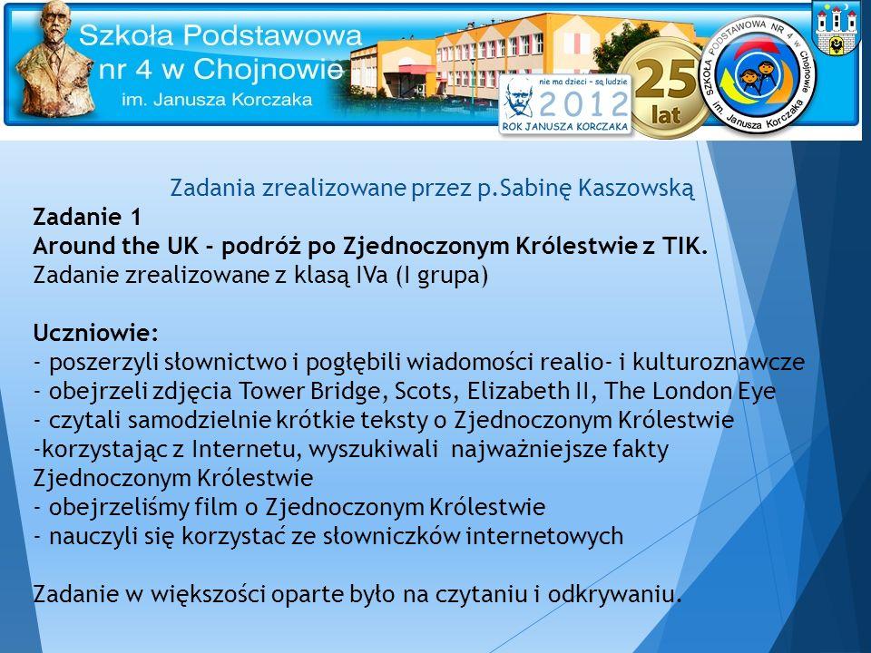 Zadania zrealizowane przez p.Sabinę Kaszowską Zadanie 1 Around the UK - podróż po Zjednoczonym Królestwie z TIK. Zadanie zrealizowane z klasą IVa (I g