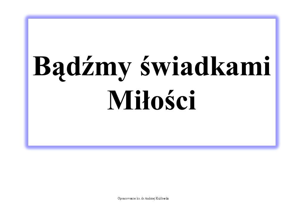 Bądźmy świadkami Miłości Opracowanie: ks. dr Andrzej Kuliberda
