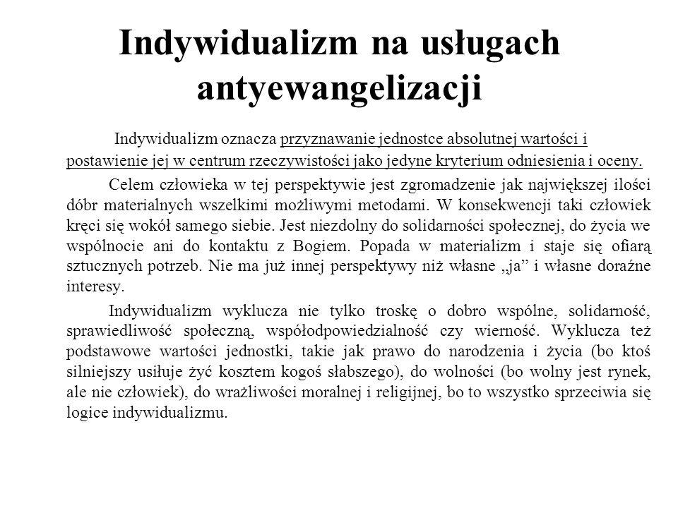 Indywidualizm na usługach antyewangelizacji Indywidualizm oznacza przyznawanie jednostce absolutnej wartości i postawienie jej w centrum rzeczywistości jako jedyne kryterium odniesienia i oceny.