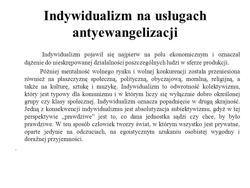 Indywidualizm na usługach antyewangelizacji Indywidualizm pojawił się najpierw na polu ekonomicznym i oznaczał dążenie do nieskrępowanej działalności poszczególnych ludzi w sferze produkcji.