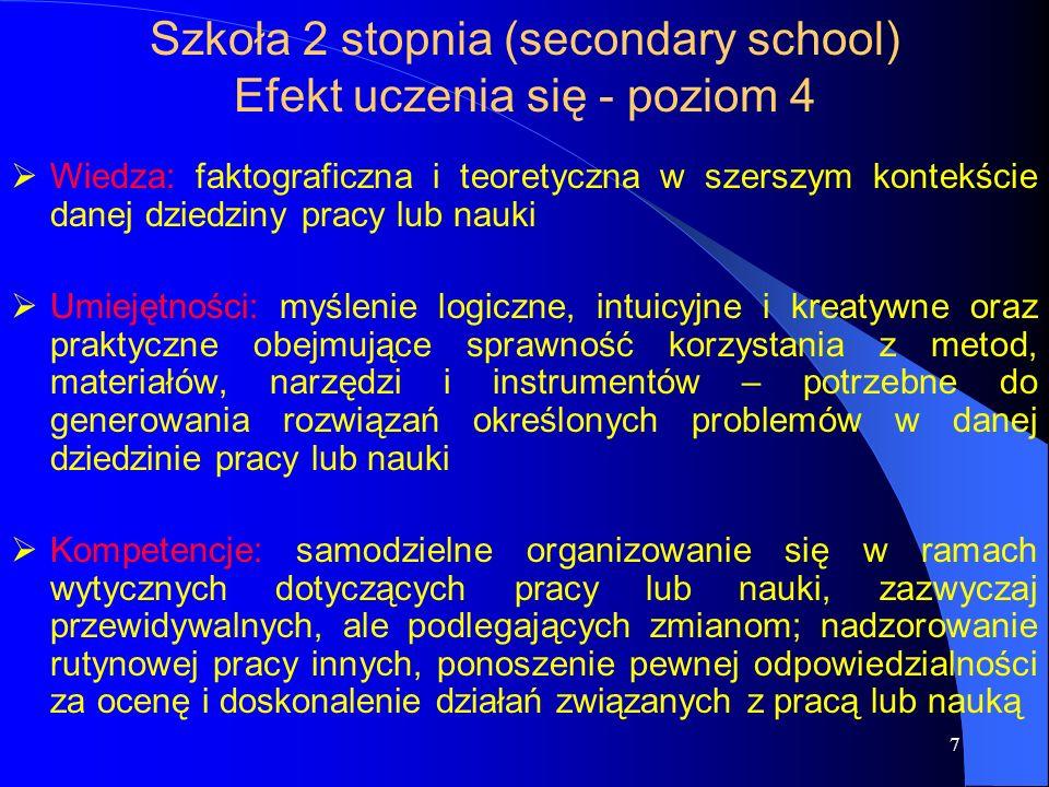 7 Szkoła 2 stopnia (secondary school) Efekt uczenia się - poziom 4  Wiedza: faktograficzna i teoretyczna w szerszym kontekście danej dziedziny pracy lub nauki  Umiejętności: myślenie logiczne, intuicyjne i kreatywne oraz praktyczne obejmujące sprawność korzystania z metod, materiałów, narzędzi i instrumentów – potrzebne do generowania rozwiązań określonych problemów w danej dziedzinie pracy lub nauki  Kompetencje: samodzielne organizowanie się w ramach wytycznych dotyczących pracy lub nauki, zazwyczaj przewidywalnych, ale podlegających zmianom; nadzorowanie rutynowej pracy innych, ponoszenie pewnej odpowiedzialności za ocenę i doskonalenie działań związanych z pracą lub nauką