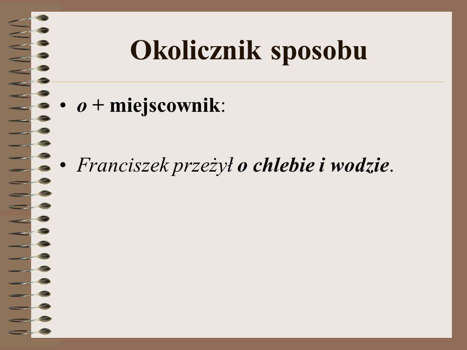 Okolicznik sposobu o + miejscownik: Franciszek przeżył o chlebie i wodzie.