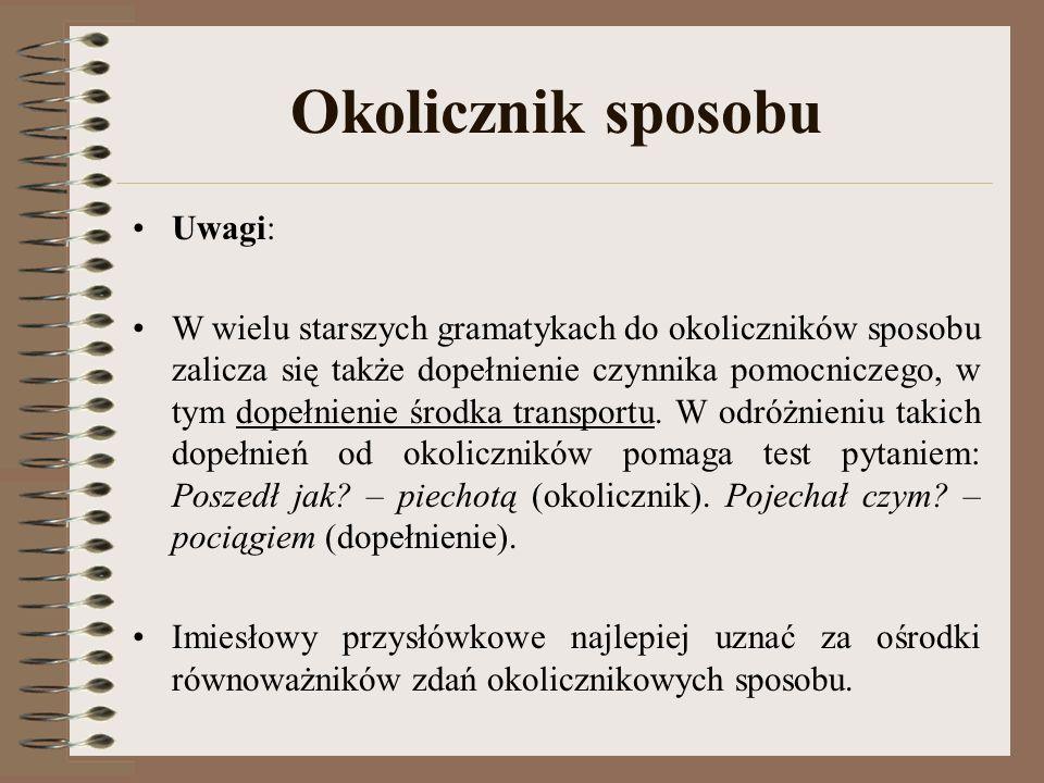 Okolicznik sposobu Uwagi: W wielu starszych gramatykach do okoliczników sposobu zalicza się także dopełnienie czynnika pomocniczego, w tym dopełnienie