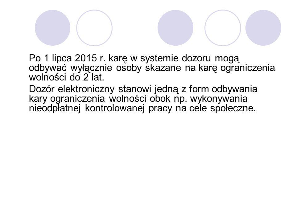 Po 1 lipca 2015 r. karę w systemie dozoru mogą odbywać wyłącznie osoby skazane na karę ograniczenia wolności do 2 lat. Dozór elektroniczny stanowi jed
