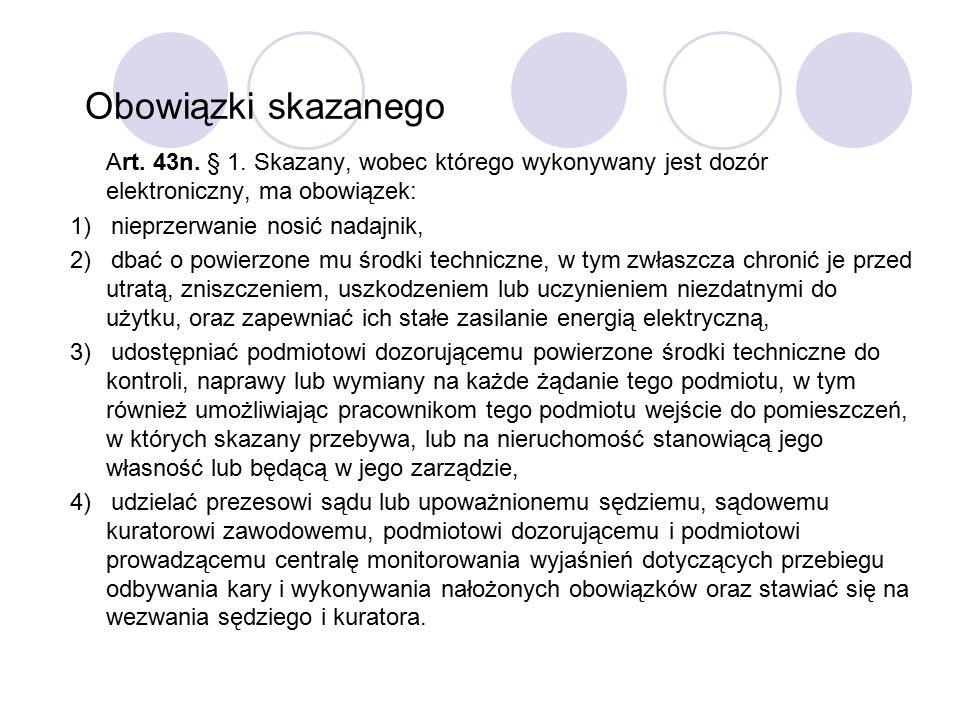 Art. 43n. § 1. Skazany, wobec którego wykonywany jest dozór elektroniczny, ma obowiązek: 1) nieprzerwanie nosić nadajnik, 2) dbać o powierzone mu środ
