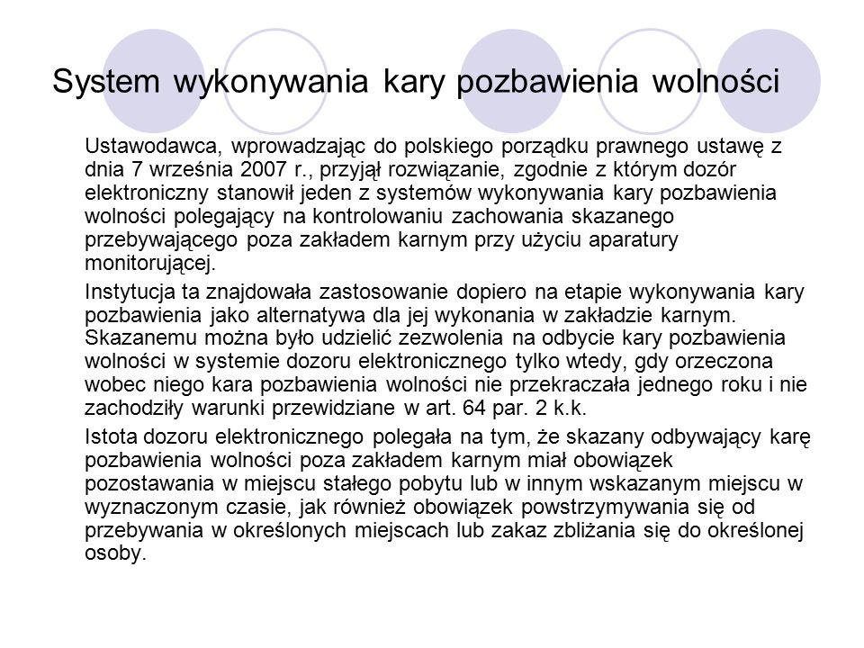 System wykonywania kary pozbawienia wolności Ustawodawca, wprowadzając do polskiego porządku prawnego ustawę z dnia 7 września 2007 r., przyjął rozwiązanie, zgodnie z którym dozór elektroniczny stanowił jeden z systemów wykonywania kary pozbawienia wolności polegający na kontrolowaniu zachowania skazanego przebywającego poza zakładem karnym przy użyciu aparatury monitorującej.