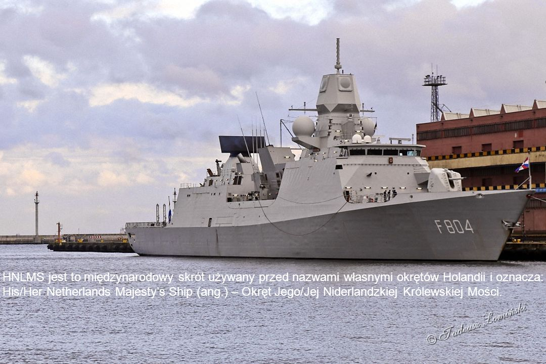 HNLMS jest to międzynarodowy skrót używany przed nazwami własnymi okrętów Holandii i oznacza: His/Her Netherlands Majesty's Ship (ang.) – Okręt Jego/Jej Niderlandzkiej Królewskiej Mości.