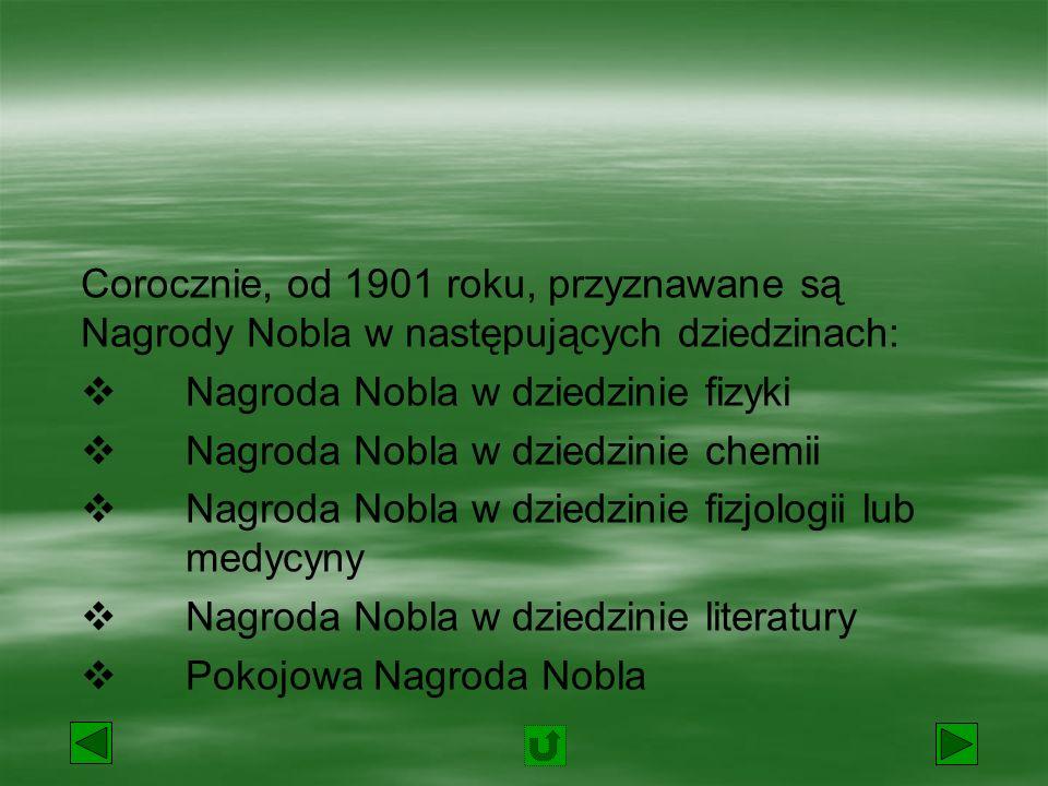 Corocznie, od 1901 roku, są przyznawane Nagrody Nobla w następujących dziedzinach:  Nagroda Nobla w dziedzinie fizyki  Nagroda Nobla w dziedzinie chemii  Nagroda Nobla w dziedzinie fizjologii lub medycyny  Nagroda Nobla w dziedzinie literatury  Pokojowa Nagroda Nobla