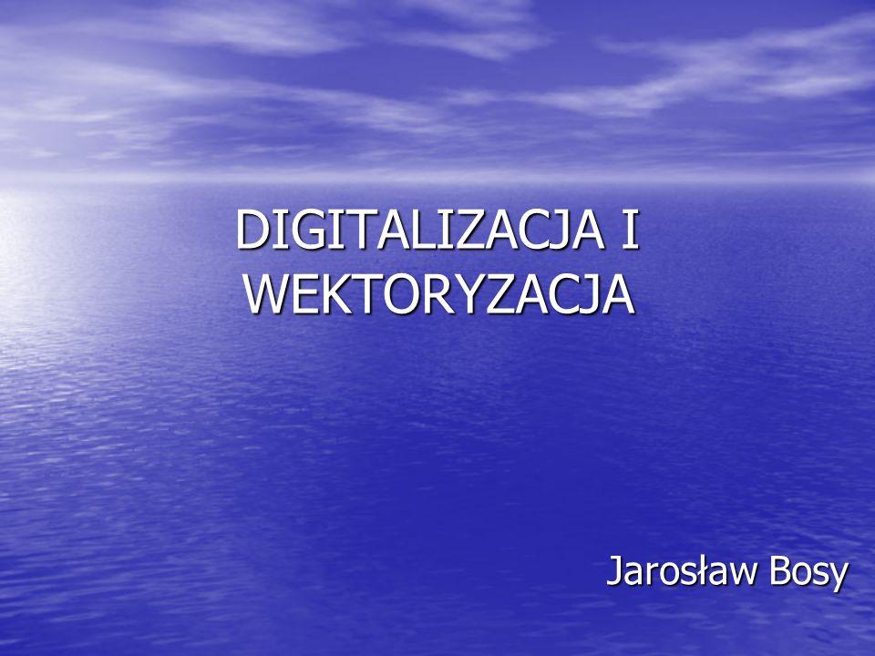 DIGITALIZACJA I WEKTORYZACJA Jarosław Bosy