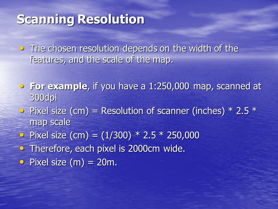 Scanning Resolution The chosen resolution depends on the width of the features, and the scale of the map.