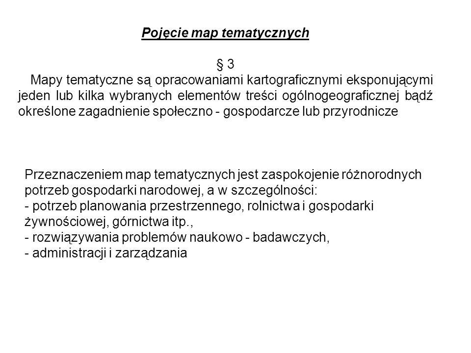 Pojęcie map tematycznych § 3 Mapy tematyczne są opracowaniami kartograficznymi eksponującymi jeden lub kilka wybranych elementów treści ogólnogeografi