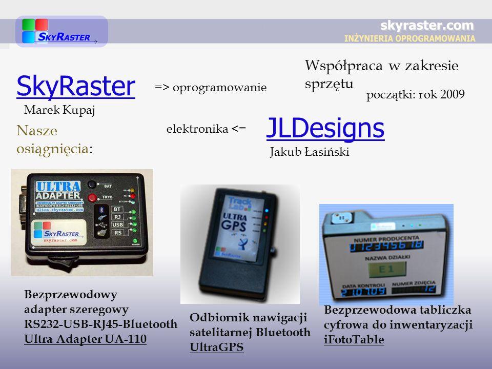 SkyRaster JLDesigns => oprogramowanie elektronika <= Współpraca w zakresie sprzętu Bezprzewodowy adapter szeregowy RS232-USB-RJ45-Bluetooth Ultra Adapter UA-110 Odbiornik nawigacji satelitarnej Bluetooth UltraGPS Bezprzewodowa tabliczka cyfrowa do inwentaryzacji iFotoTable Nasze osiągnięcia: początki: rok 2009 Marek Kupaj Jakub Łasiński