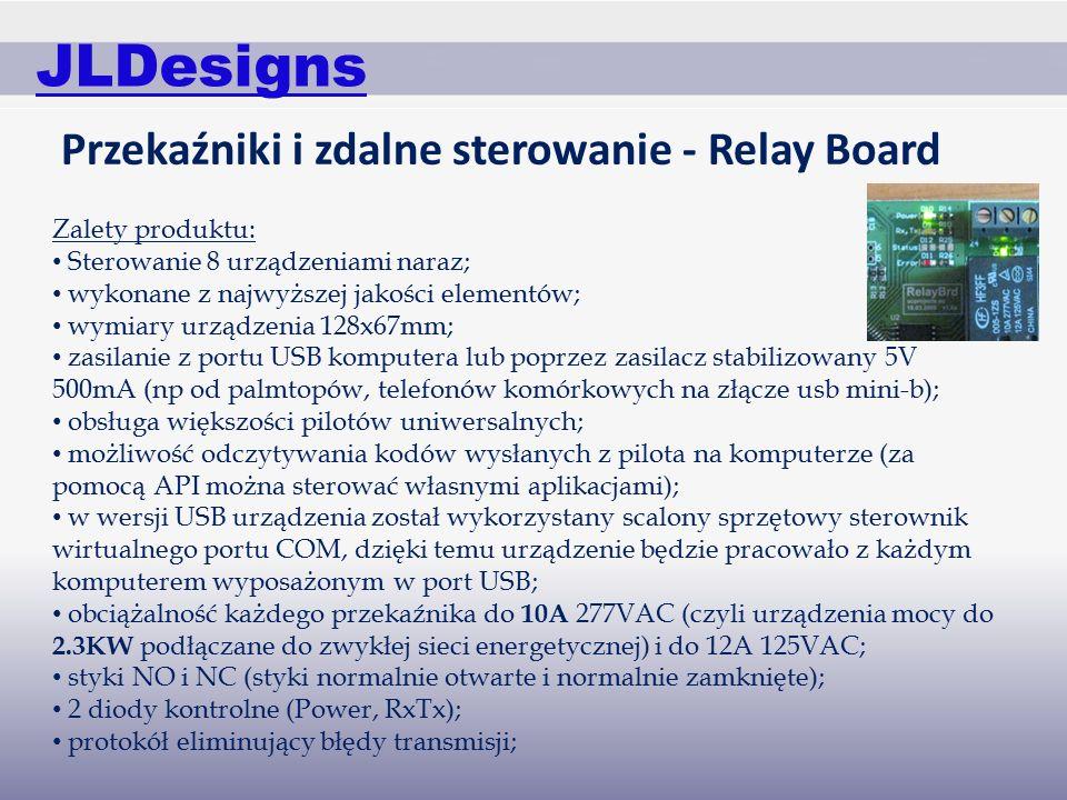 JLDesigns Przekaźniki i zdalne sterowanie - Relay Board Zalety produktu: Sterowanie 8 urządzeniami naraz; wykonane z najwyższej jakości elementów; wymiary urządzenia 128x67mm; zasilanie z portu USB komputera lub poprzez zasilacz stabilizowany 5V 500mA (np od palmtopów, telefonów komórkowych na złącze usb mini-b); obsługa większości pilotów uniwersalnych; możliwość odczytywania kodów wysłanych z pilota na komputerze (za pomocą API można sterować własnymi aplikacjami); w wersji USB urządzenia został wykorzystany scalony sprzętowy sterownik wirtualnego portu COM, dzięki temu urządzenie będzie pracowało z każdym komputerem wyposażonym w port USB; obciążalność każdego przekaźnika do 10A 277VAC (czyli urządzenia mocy do 2.3KW podłączane do zwykłej sieci energetycznej) i do 12A 125VAC; styki NO i NC (styki normalnie otwarte i normalnie zamknięte); 2 diody kontrolne (Power, RxTx); protokół eliminujący błędy transmisji;