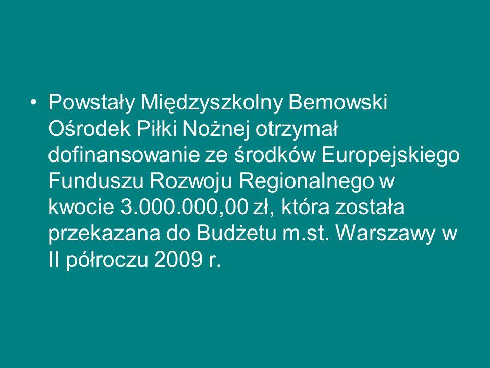 Powstały Międzyszkolny Bemowski Ośrodek Piłki Nożnej otrzymał dofinansowanie ze środków Europejskiego Funduszu Rozwoju Regionalnego w kwocie 3.000.000,00 zł, która została przekazana do Budżetu m.st.