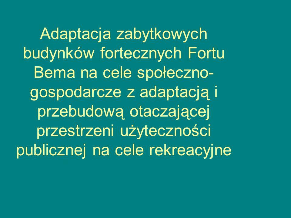 Adaptacja zabytkowych budynków fortecznych Fortu Bema na cele społeczno- gospodarcze z adaptacją i przebudową otaczającej przestrzeni użyteczności publicznej na cele rekreacyjne