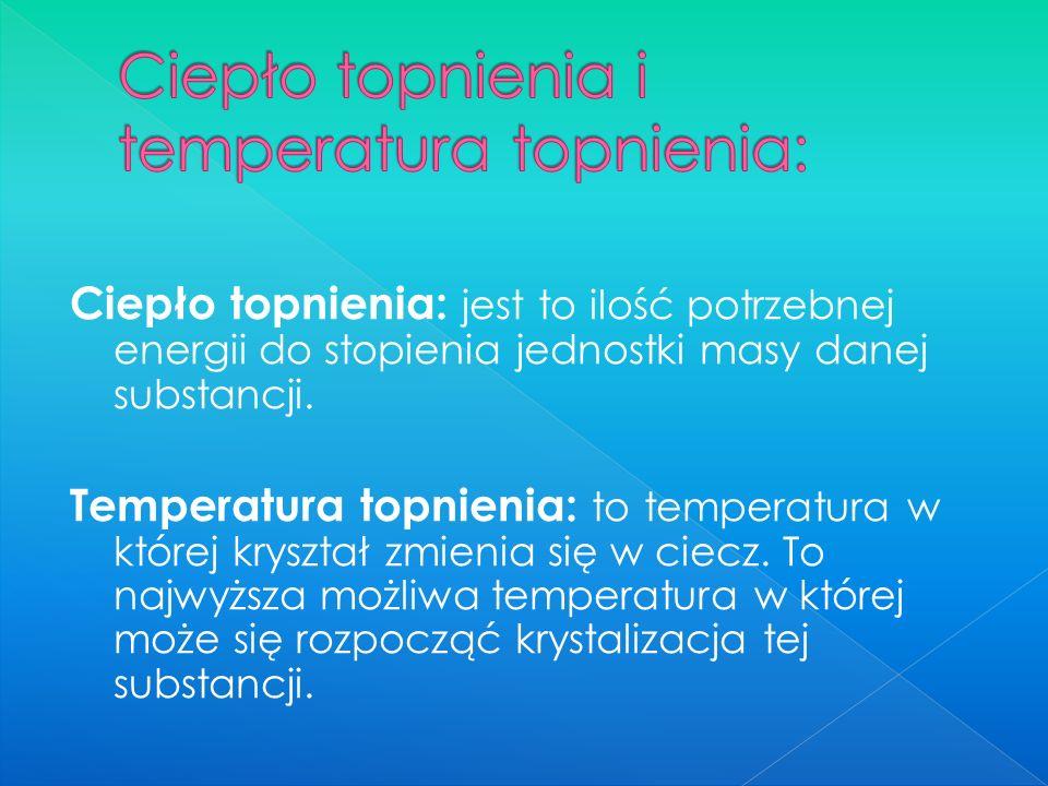 Ciepło topnienia: jest to ilość potrzebnej energii do stopienia jednostki masy danej substancji.