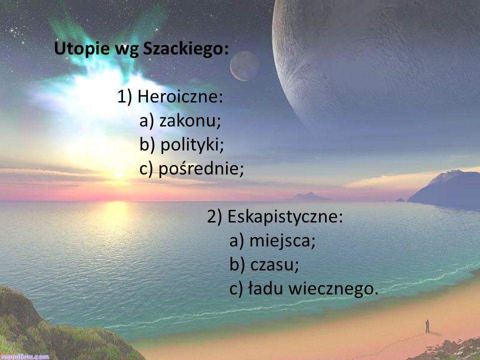 Utopie wg Szackiego: 1) Heroiczne: a) zakonu; b) polityki; c) pośrednie; 2) Eskapistyczne: a) miejsca; b) czasu; c) ładu wiecznego.