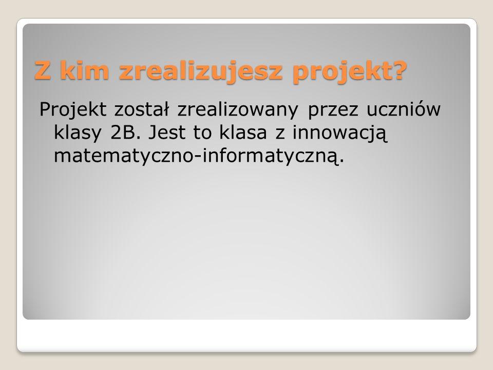 Z kim zrealizujesz projekt.Projekt został zrealizowany przez uczniów klasy 2B.