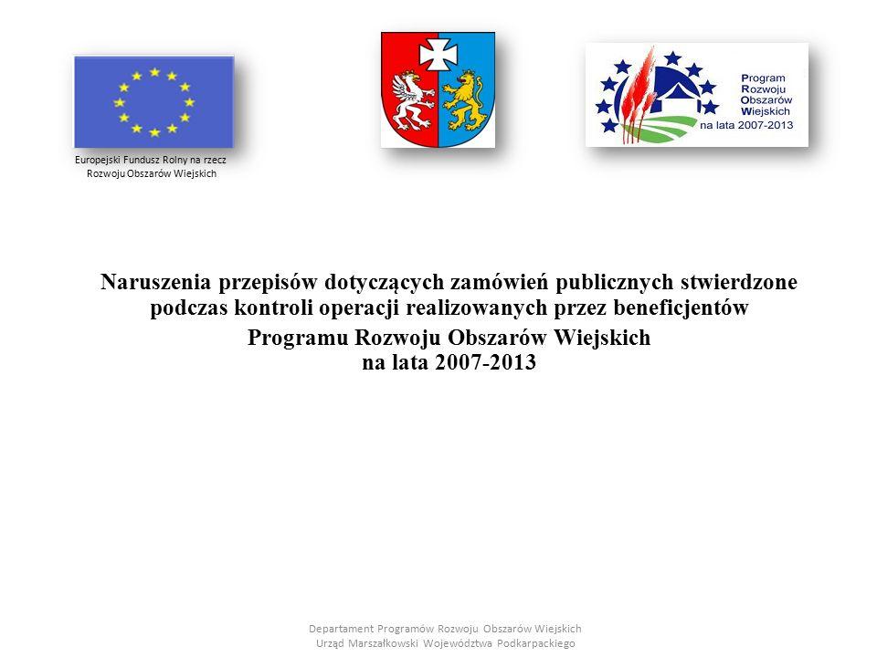 Naruszenia przepisów dotyczących zamówień publicznych stwierdzone podczas kontroli operacji realizowanych przez beneficjentów Programu Rozwoju Obszarów Wiejskich na lata 2007-2013 Departament Programów Rozwoju Obszarów Wiejskich Urząd Marszałkowski Województwa Podkarpackiego Europejski Fundusz Rolny na rzecz Rozwoju Obszarów Wiejskich