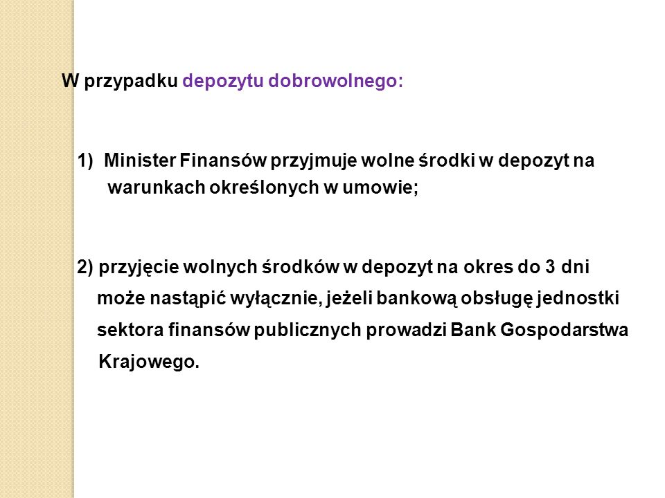 W przypadku depozytu dobrowolnego: 1) Minister Finansów przyjmuje wolne środki w depozyt na warunkach określonych w umowie; 2) przyjęcie wolnych środków w depozyt na okres do 3 dni może nastąpić wyłącznie, jeżeli bankową obsługę jednostki sektora finansów publicznych prowadzi Bank Gospodarstwa Krajowego.