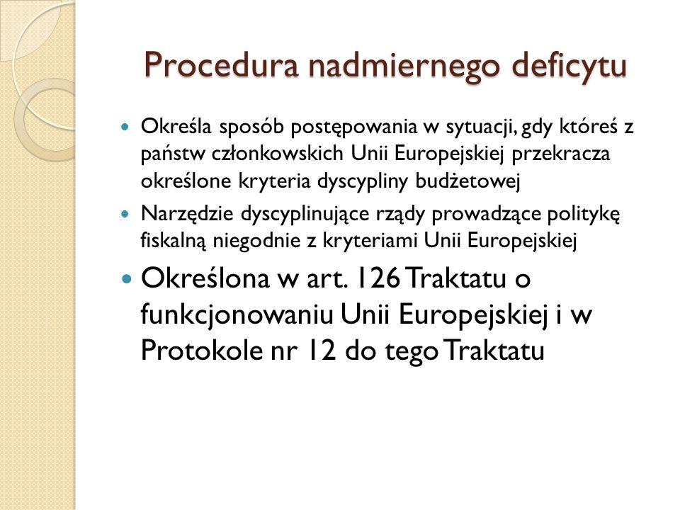 Procedura nadmiernego deficytu Określa sposób postępowania w sytuacji, gdy któreś z państw członkowskich Unii Europejskiej przekracza określone kryteria dyscypliny budżetowej Narzędzie dyscyplinujące rządy prowadzące politykę fiskalną niegodnie z kryteriami Unii Europejskiej Określona w art.