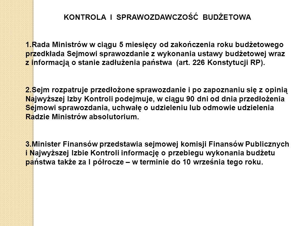 KONTROLA I SPRAWOZDAWCZOŚĆ BUDŻETOWA 1.Rada Ministrów w ciągu 5 miesięcy od zakończenia roku budżetowego przedkłada Sejmowi sprawozdanie z wykonania ustawy budżetowej wraz z informacją o stanie zadłużenia państwa (art.