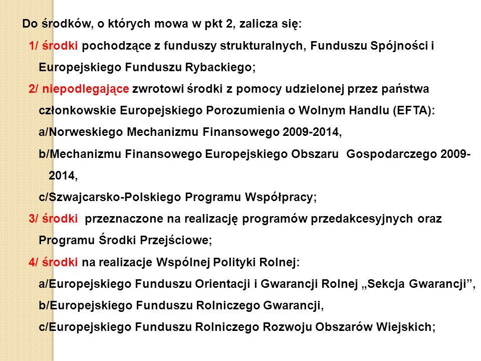 """Do środków, o których mowa w pkt 2, zalicza się: 1/ środki pochodzące z funduszy strukturalnych, Funduszu Spójności i Europejskiego Funduszu Rybackiego; 2/ niepodlegające zwrotowi środki z pomocy udzielonej przez państwa członkowskie Europejskiego Porozumienia o Wolnym Handlu (EFTA): a/Norweskiego Mechanizmu Finansowego 2009-2014, b/Mechanizmu Finansowego Europejskiego Obszaru Gospodarczego 2009- 2014, c/Szwajcarsko-Polskiego Programu Współpracy; 3/ środki przeznaczone na realizację programów przedakcesyjnych oraz Programu Środki Przejściowe; 4/ środki na realizacje Wspólnej Polityki Rolnej: a/Europejskiego Funduszu Orientacji i Gwarancji Rolnej """"Sekcja Gwarancji , b/Europejskiego Funduszu Rolniczego Gwarancji, c/Europejskiego Funduszu Rolniczego Rozwoju Obszarów Wiejskich;"""