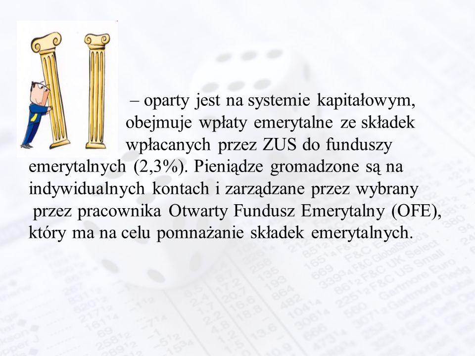 – oparty jest na systemie kapitałowym, obejmuje wpłaty emerytalne ze składek wpłacanych przez ZUS do funduszy emerytalnych (2,3%). Pieniądze gromadzon