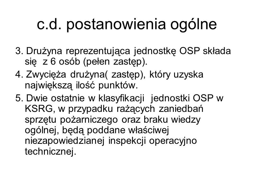 c.d. postanowienia ogólne 3. Drużyna reprezentująca jednostkę OSP składa się z 6 osób (pełen zastęp). 4. Zwycięża drużyna( zastęp), który uzyska najwi