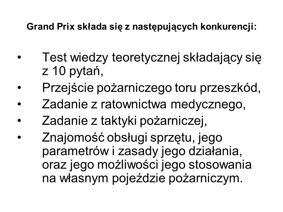 Grand Prix składa się z następujących konkurencji: Test wiedzy teoretycznej składający się z 10 pytań, Przejście pożarniczego toru przeszkód, Zadanie