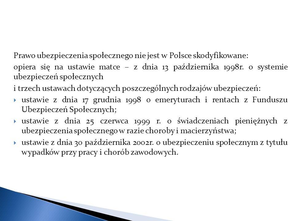 Prawo ubezpieczenia społecznego nie jest w Polsce skodyfikowane: opiera się na ustawie matce – z dnia 13 października 1998r. o systemie ubezpieczeń sp