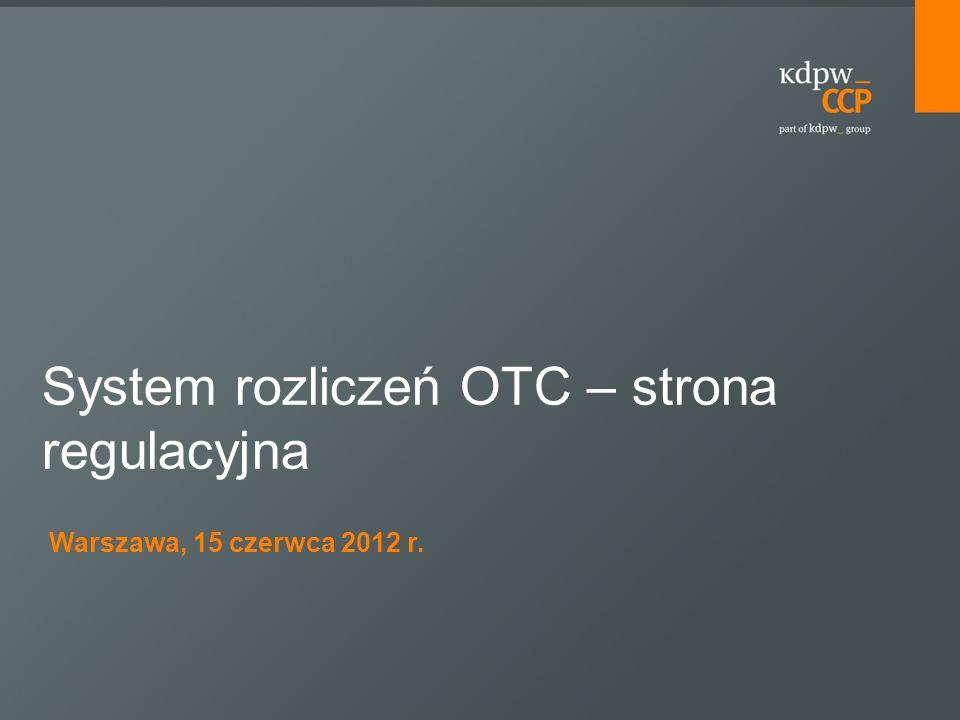 Warszawa, 15 czerwca 2012 r. System rozliczeń OTC – strona regulacyjna