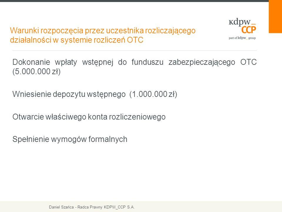 Dokonanie wpłaty wstępnej do funduszu zabezpieczającego OTC (5.000.000 zł) Wniesienie depozytu wstępnego (1.000.000 zł) Otwarcie właściwego konta rozliczeniowego Spełnienie wymogów formalnych Warunki rozpoczęcia przez uczestnika rozliczającego działalności w systemie rozliczeń OTC Daniel Szańca - Radca Prawny KDPW_CCP S.A.
