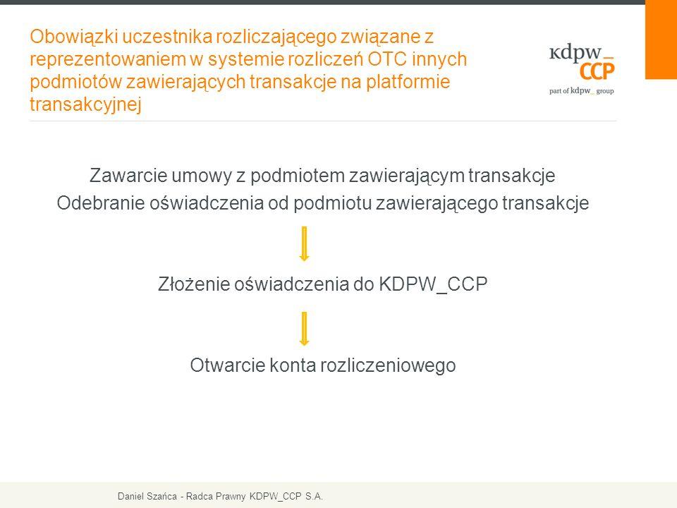 Zawarcie umowy z podmiotem zawierającym transakcje Odebranie oświadczenia od podmiotu zawierającego transakcje Złożenie oświadczenia do KDPW_CCP Otwarcie konta rozliczeniowego Obowiązki uczestnika rozliczającego związane z reprezentowaniem w systemie rozliczeń OTC innych podmiotów zawierających transakcje na platformie transakcyjnej Daniel Szańca - Radca Prawny KDPW_CCP S.A.