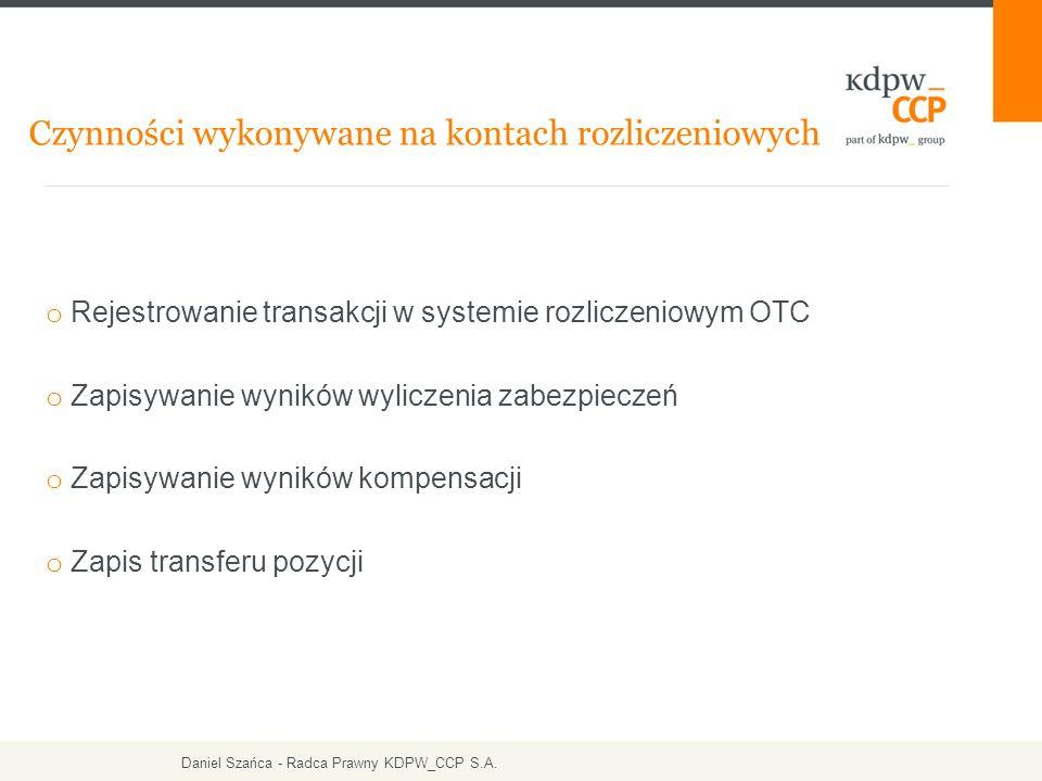 o Rejestrowanie transakcji w systemie rozliczeniowym OTC o Zapisywanie wyników wyliczenia zabezpieczeń o Zapisywanie wyników kompensacji o Zapis transferu pozycji Czynności wykonywane na kontach rozliczeniowych Daniel Szańca - Radca Prawny KDPW_CCP S.A.