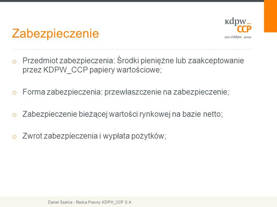 Zabezpieczenie o Przedmiot zabezpieczenia: Środki pieniężne lub zaakceptowanie przez KDPW_CCP papiery wartościowe; o Forma zabezpieczenia: przewłaszczenie na zabezpieczenie; o Zabezpieczenie bieżącej wartości rynkowej na bazie netto; o Zwrot zabezpieczenia i wypłata pożytków; Daniel Szańca - Radca Prawny KDPW_CCP S.A.