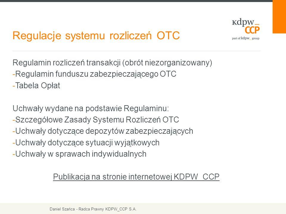 Regulamin rozliczeń transakcji (obrót niezorganizowany) -Regulamin funduszu zabezpieczającego OTC -Tabela Opłat Uchwały wydane na podstawie Regulaminu: -Szczegółowe Zasady Systemu Rozliczeń OTC -Uchwały dotyczące depozytów zabezpieczających -Uchwały dotyczące sytuacji wyjątkowych -Uchwały w sprawach indywidualnych Publikacja na stronie internetowej KDPW_CCP Regulacje systemu rozliczeń OTC Daniel Szańca - Radca Prawny KDPW_CCP S.A.