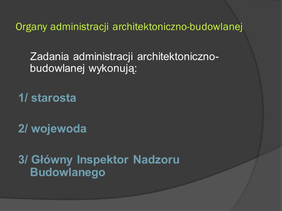 Organy administracji architektoniczno-budowlanej Zadania administracji architektoniczno- budowlanej wykonują: 1/ starosta 2/ wojewoda 3/ Główny Inspektor Nadzoru Budowlanego