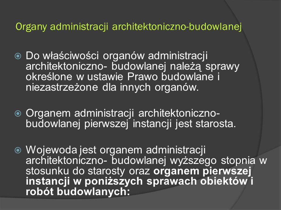 Organy administracji architektoniczno-budowlanej  Do właściwości organów administracji architektoniczno- budowlanej należą sprawy określone w ustawie Prawo budowlane i niezastrzeżone dla innych organów.