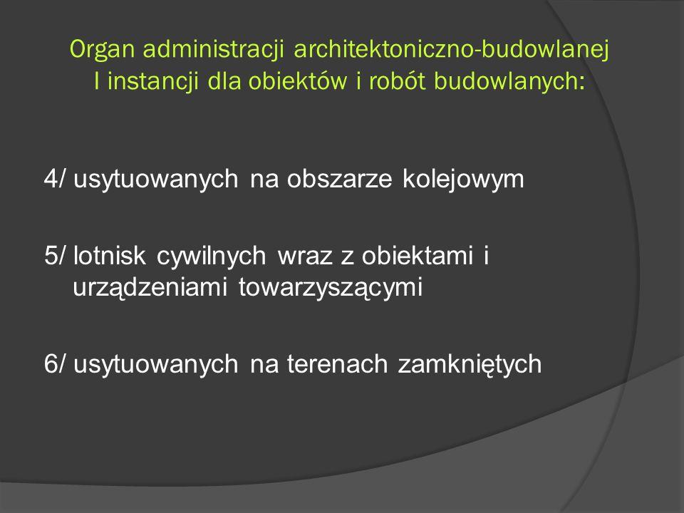 Organ administracji architektoniczno-budowlanej I instancji dla obiektów i robót budowlanych: 4/ usytuowanych na obszarze kolejowym 5/ lotnisk cywilnych wraz z obiektami i urządzeniami towarzyszącymi 6/ usytuowanych na terenach zamkniętych