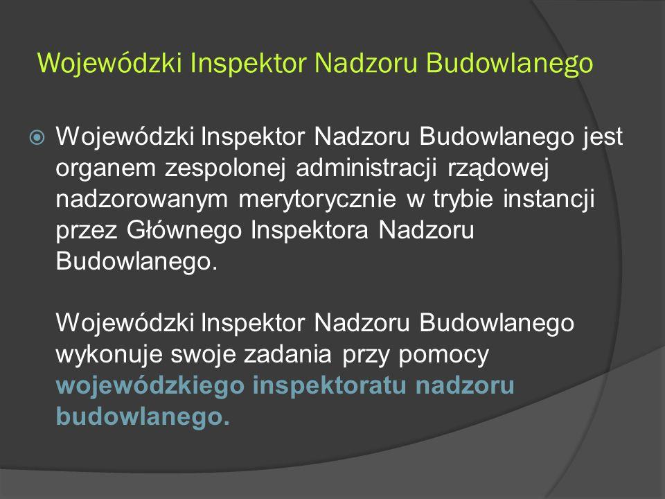 Wojewódzki Inspektor Nadzoru Budowlanego  Wojewódzki Inspektor Nadzoru Budowlanego jest organem zespolonej administracji rządowej nadzorowanym merytorycznie w trybie instancji przez Głównego Inspektora Nadzoru Budowlanego.