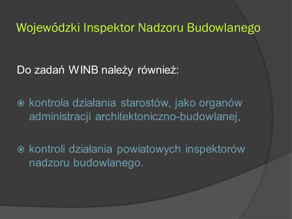 Wojewódzki Inspektor Nadzoru Budowlanego Do zadań WINB należy również:  kontrola działania starostów, jako organów administracji architektoniczno-budowlanej,  kontroli działania powiatowych inspektorów nadzoru budowlanego.