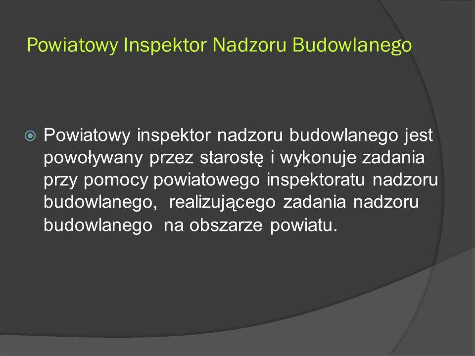 Powiatowy Inspektor Nadzoru Budowlanego  Powiatowy inspektor nadzoru budowlanego jest powoływany przez starostę i wykonuje zadania przy pomocy powiatowego inspektoratu nadzoru budowlanego, realizującego zadania nadzoru budowlanego na obszarze powiatu.